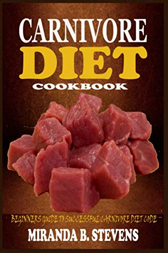 CARNIVORE DIET COOKBOOK: The Beginners Guide To A Successful Carnivore Diet Code With Benefits, Meal Plans, Sumptuous Meat Recipes And Strategies For Rapid Natural Weight Loss And Fat Burning.