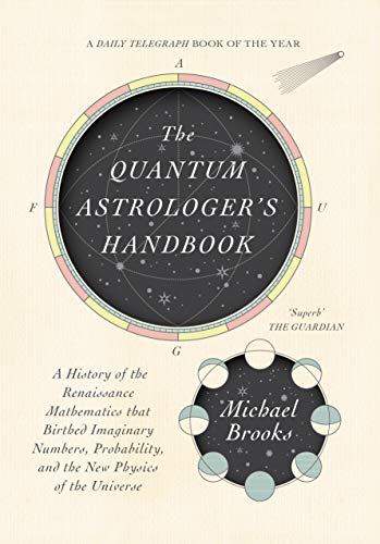 The Quantum Astrologer's Handbook: a history of the Renaissance mathematics that birthed imaginary numbers, probability, and the new physics of the universe by Michael Brooks