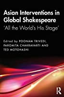 Asian Interventions in Global Shakespeare: 'All the World's His Stage'