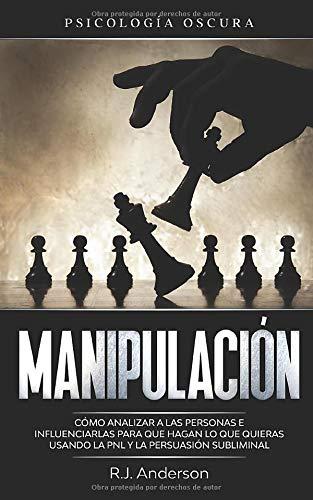 Manipulación: Psicología oscura - Cómo analizar a las personas e influenciarlas para que hagan lo