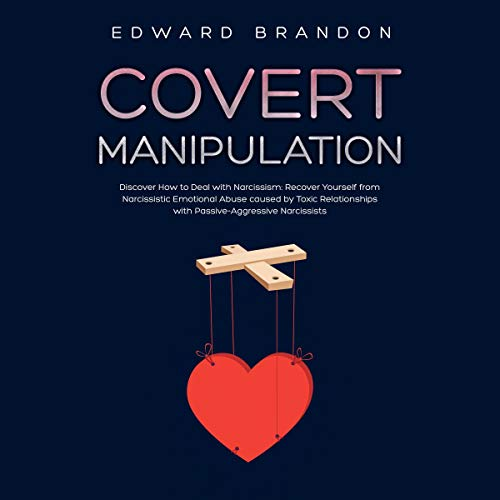 Covert Manipulation: Discover How to Deal with Narcissism: Recover Yourself from Narcissistic Emotional Abuse Caused by Toxic Relationships with Passive-Aggressive Narcissists