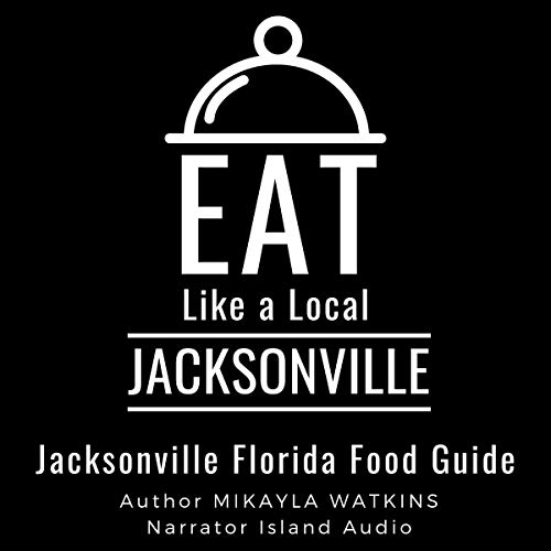 Eat Like a Local - Jacksonville: Jacksonville Florida Food Guide Audiobook By Mikayla Watkins, Eat Like a Local cover art