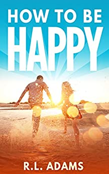 How to be Happy - An Inspirational Guide to Discovering what Happiness is and How to Have More of it in your Life (Inspirational Books Series Book 5) by [R.L. Adams]