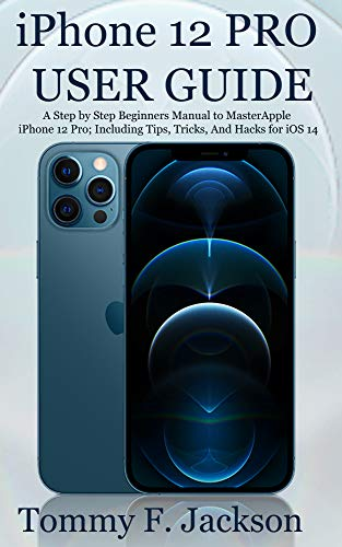 iPhone 12 PRO USER GUIDE: A Step by Step Beginners Manual to Master Apple iPhone 12 Pro; Including Tips, Tricks, And Hacks for iOS 14