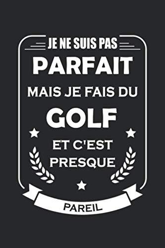 Je ne suis pas parfait mais je fais du golf et c'est presque pareil: Carnet de notes Golf, avec 120...