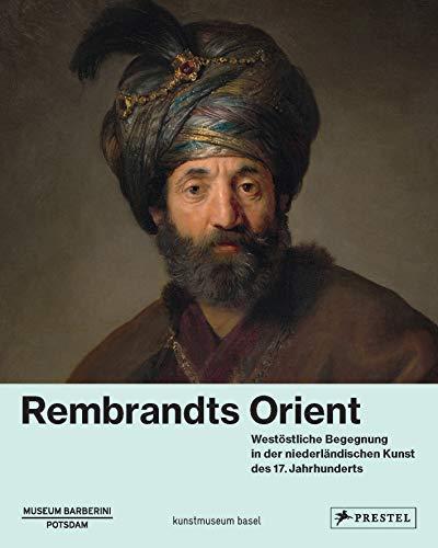 Rembrandts Orient: Westöstliche Begegnung in der niederländischen Kunst des 17. Jahrhunderts