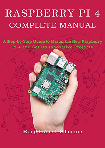 RASPBERRY PI 4 COMPLETE MANUAL: A Step-by-Step Guide to the New Raspberry Pi 4 and Set Up Innovative