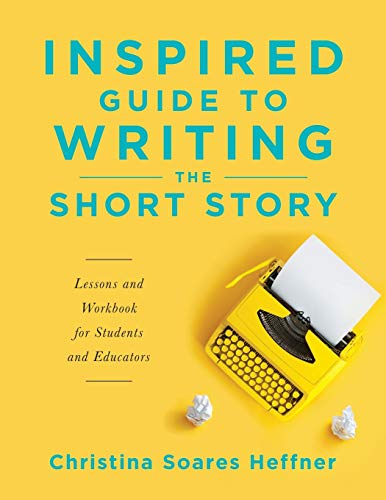 Inspired Guide to Writing the Short Story: Lessons and Workbook for Students and Educators