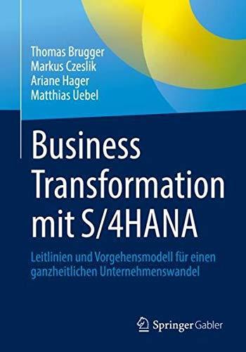 Business Transformation mit S/4HANA: Leitlinien und Vorgehensmodell für einen ganzheitlichen Untern