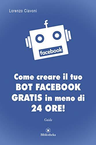 Come creare il tuo BOT FACEBOOK gratis in meno di 24 ore! (Italian Edition)