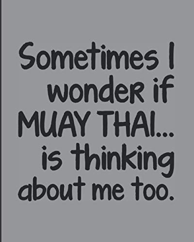 """Sometimes I Wonder If Muay Thai Is Thinking About Me Too: Journal Notebook For The Martial Arts Man Woman Guy Girl, Best Funny MuayThai Gift For Kru Teacher Student - Gray Cover 8""""x10"""""""
