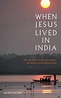 When Jesus Lived in India: The Quest for the Aquarian Gospel The Mystery of the Missing Years