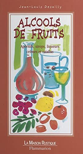 Alcools de fruits: Apéritifs, sirops, liqueurs, crèmes et ratafias