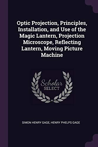 Optic Projection, Principles, Installation, and Use of the Magic Lantern, Projection Microscope, Reflecting Lantern, Moving Picture Machine