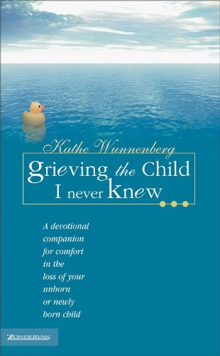 Grieving the Child I Never Knew: A Devotional Companion for Comfort in the Loss of Your Unborn or Newly Born Child by [Kathe Wunnenberg]