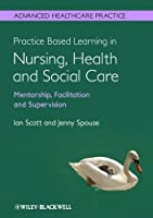 Practice Based Learning in Nursing, Health and Social Care: Mentorship, Facilitation and Supervision (Advanced Healthcare Practice)