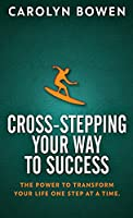 Cross-Stepping Your Way To Success: The Power to Transform Your Life One Step at a Time!
