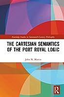 The Cartesian Semantics of the Port Royal Logic (Routledge Studies in Seventeenth-Century Philosophy)