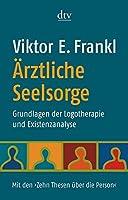 Aerztliche Seelsorge: Grundlagen der Logotherapie und Existenzanalyse. Mit den 'Zehn Thesen ueber die Person'