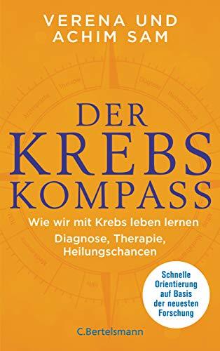 Der Krebs-Kompass: Wie wir mit Krebs leben lernen  - Diagnose, Therapie, Heilungschancen. Schnelle Orientierung auf Basis der neuesten Forschung