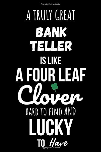 A Truly Great Bank Teller Is Like A Four Leaf Clover, Hard To Find And Lucky To Have: Journal/Diary/Lined Notebook|Funny Appreciation Gift For ... Blank Pages,6x9 inches,Matte Finish Cover