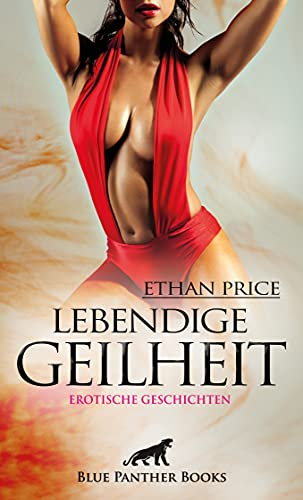 Lebendige Geilheit | Erotische Geschichten: Erregend, kribbelnd, elektrisierend ...