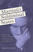 Martinu's Subliminal States: A Study of the Composer's Writings and Reception, With a Translation of His American Diaries (Eastman Studies in Music)