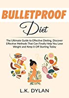 Bulletproof Diet: The Ultimate Guide to Effective Dieting, Discover Effective Methods That Can Finally Help You Lose Weight and Keep it Off Starting Today