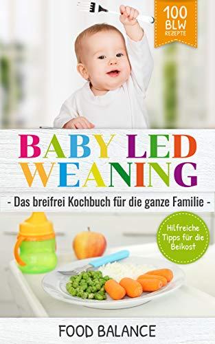 Baby Led Weaning: Das breifrei Kochbuch für die ganze Familie Hilfreiche Tipps für die Beikost 100 BLW Rezepte (Baby Ernährung 1)