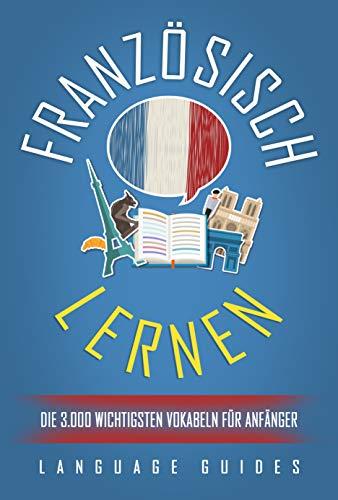 Französisch lernen: Die 3.000 wichtigsten Vokabeln für Anfänger (Bonus: zahlreiche Übungen inkl. Lösungen) (Französisch lernen für Anfänger 2)