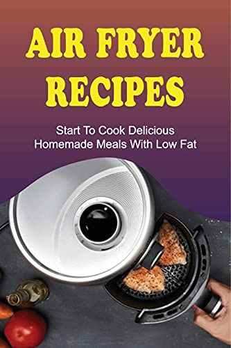Air Fryer Recipes: Start To Cook Delicious Homemade Meals With Low Fat: Air Fryer Family Meals