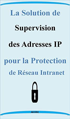 Couverture du livre La solution de supervision des adresses IP pour la protection de réseau intranet : Généralité sur les réseaux,Couches OSI, Modèle TCP IP, ,Protocole IP, ... d'adressage, Adressage et problèmes liés