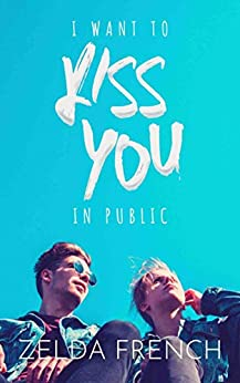 I Want To Kiss You In Public: A Coming of Age, Gay Romance Novel by [Zelda French]