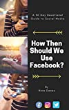How Then Should We Use Facebook?: A 30 Day Devotional Guide to Social Media (Social Media for Christians Book 1)