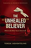 """The """"Unhealed"""" Believer: What to Do When You've Done It All"""