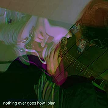 Nothing Ever Goes How I Plan