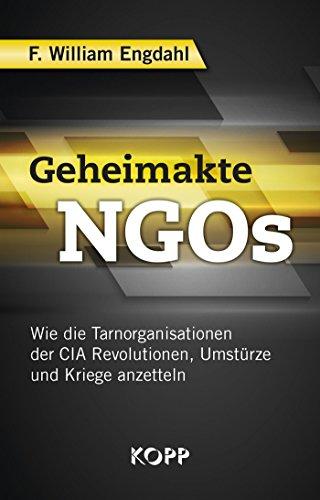 Geheimakte NGOs: Wie die Tarnorganisationen der CIA Revolutionen, Umstürze und Kriege anzetteln