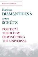 Political Theology: Demystifying the Universal (Encounters in Law and Philosophy)