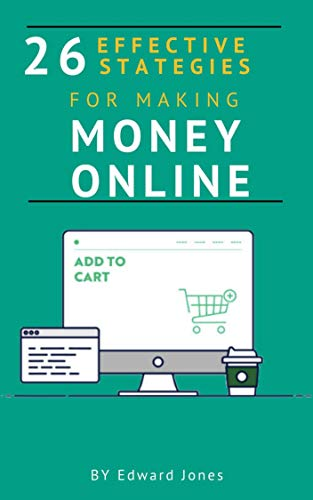 26 Effective Strategies for Making Money Online: Start an online Business from Scratch. Step by step instructions to build an online sustainable business (Make money Book 6) (English Edition)