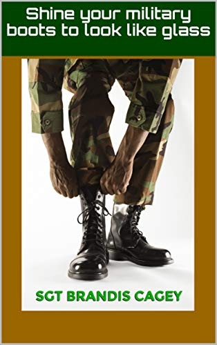 Shine your military boots to look like glass (English Edition)