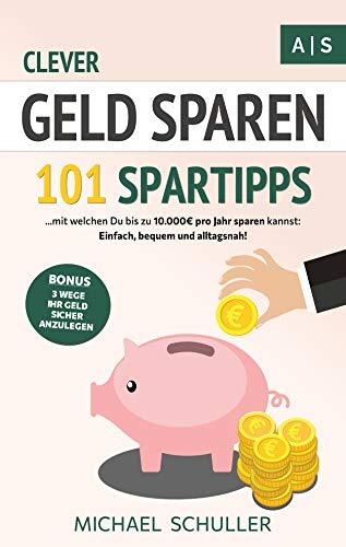Clever Geld sparen: 101 Spartipps mit denen Du bis zu 10.000€ pro Jahr sparen kannst. Einfach, bequem und alltagsnah Sparen lernen, Vermögen aufbauen und finanzielle Freiheit erreichen!