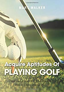 Acquire Aptitudes Of Playing Golf: Find Out About Golf And Transform Into A Conventional Player