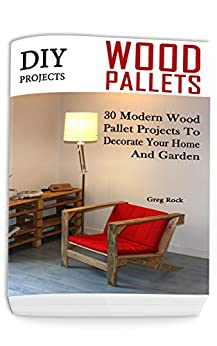 DIY Projects: 30 Modern Wood Pallet Projects To Decorate Your Home And Garden: (DIY Project, Household, Cleaning, Organizing, Projects For House, Household Hacks, Clever Tips For Organizing) by [Greg Rock]