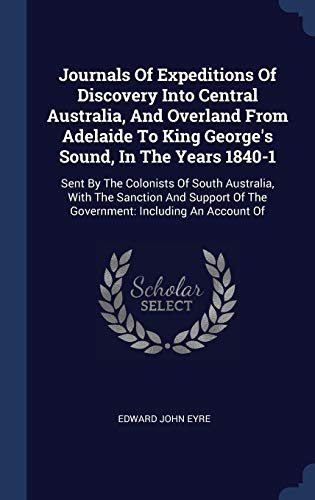 Compare Textbook Prices for Journals Of Expeditions Of Discovery Into Central Australia, And Overland From Adelaide To King George's Sound, In The Years 1840-1: Sent By The ... Of The Government: Including An Account Of  ISBN 9781340465094 by Eyre, Edward John