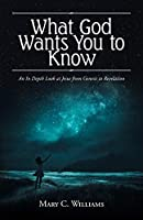 What God Wants You to Know: An In Depth Look at Jesus from Genesis to Revelation