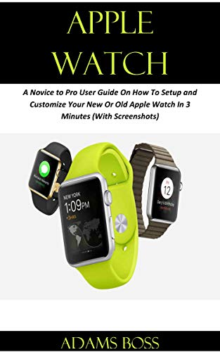 APPLE WATCH: A Novice to Pro User Guide On How To Setup and Customize Your New Or Old Apple Watch In 3 Minutes (With Screenshots) (English Edition)