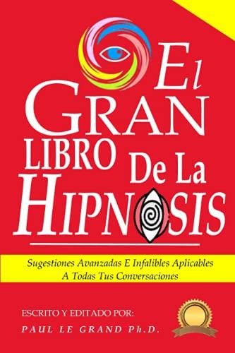 El Gran Libro de la Hipnosis - Sugestiones Avanzadas E Infalibles Aplicables A Todas Tus Conversaciones