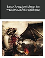 Empire of Dragons: An Adult Coloring Book Features Over 30 Pages Giant Super Jumbo Large Designs of the Dark Empire of Dragons to Color for Stress Relief (Book Edition:5)