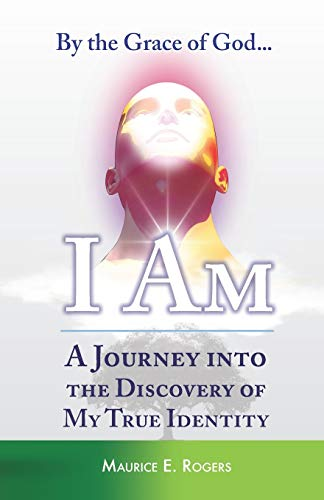 By the Grace of God... I Am: A Journey into the Discovery of My True Identity