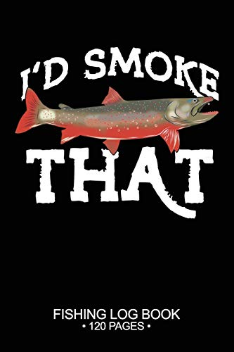 I'd Smoke That Fishing Log Book 120 Pages: Cool Freshwater Game Fish Saltwater Fly Fishes Journal Composition Notebook Notes Day Planner Notepad